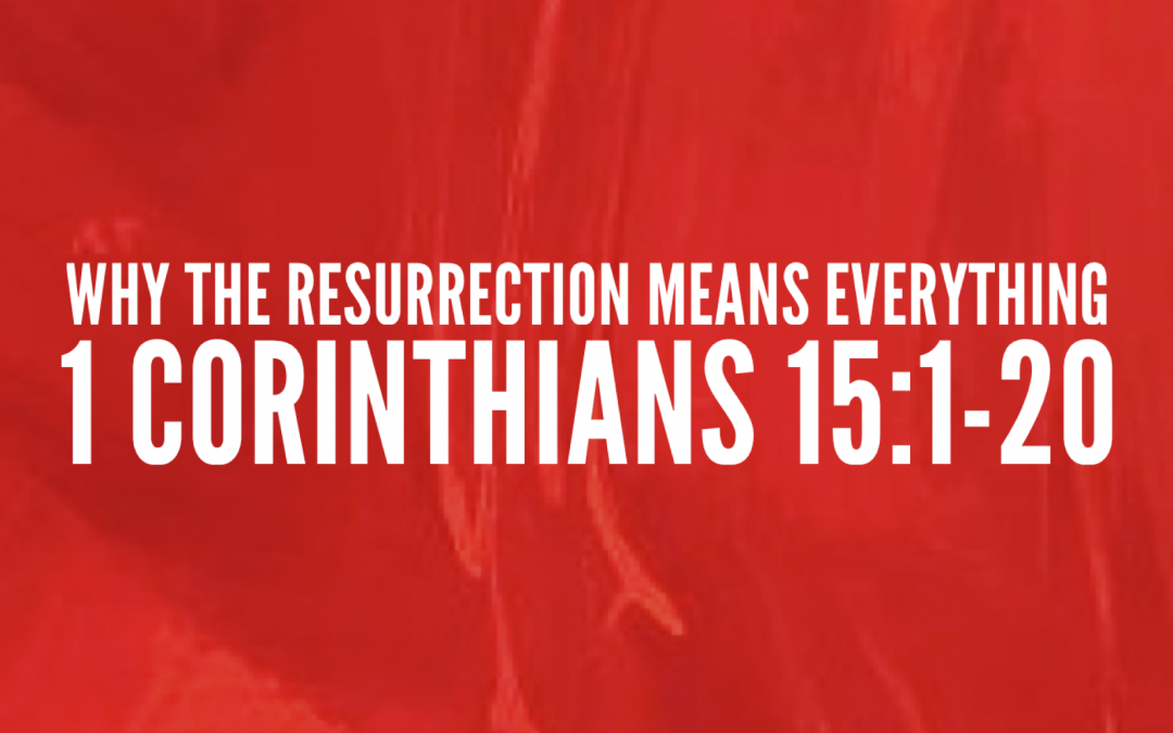 Sermon: Why The Resurrection Is Everything (1 Corinthians 1:15-20