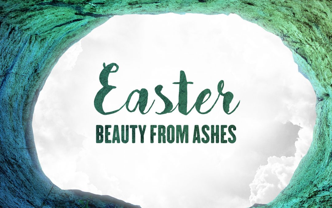 Sermon: Beauty From Ashes – Easter 2021 (Romans 6:8-11)