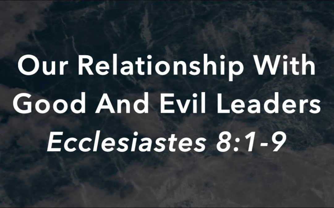 Sermon: Our Relationship With Good And Evil Leaders (Ecclesiastes 8:1-9)